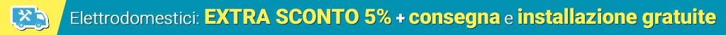 Extra sconto 5% + installazione e consegna gratuite
